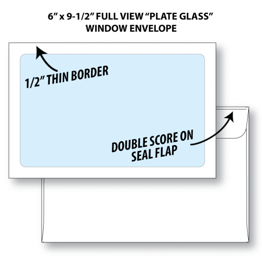 "6""x9-1/2"" full view ""plate glass"" window envelope shown front and back. Front shows full view window with 1/2"" paper border. Back shows double score on seal flap."